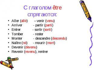 С глаголом être спрягаются:Aller (allé) – venir (venu)Arriver - partir (parti)En