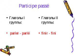 Participe passé Глаголы I группы: parler - parléГлаголы II группы:finir - fini