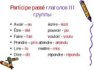 Participe passé глаголов III группыAvoir – euécrire - écritÊtre – étépouvoir - p