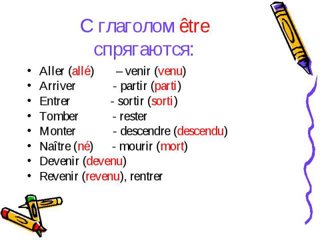 С глаголом être спрягаются:Aller (allé) – venir (venu)Arriver - partir (parti)Entrer - sortir (sorti)Tomber - resterMonter - descendre (descendu)Naître (né) - mourir (mort)Devenir (devenu)Revenir (revenu), rentrer