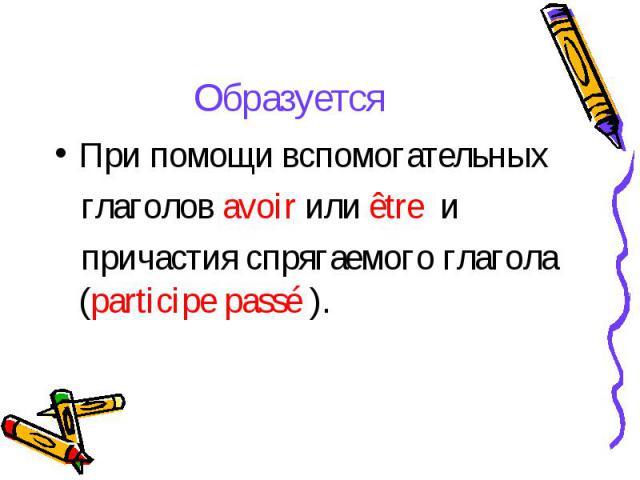 ОбразуетсяПри помощи вспомогательных глаголов avoir или être и причастия спрягаемого глагола (participe passé ).