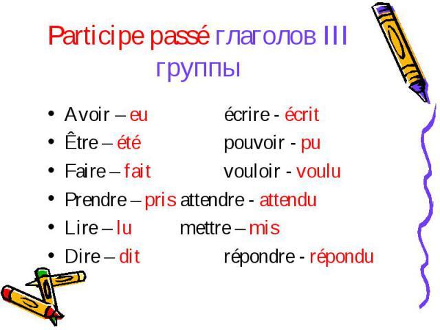 Participe passé глаголов III группыAvoir – euécrire - écritÊtre – étépouvoir - puFaire – faitvouloir - vouluPrendre – prisattendre - attenduLire – lumettre – misDire – ditrépondre - répondu