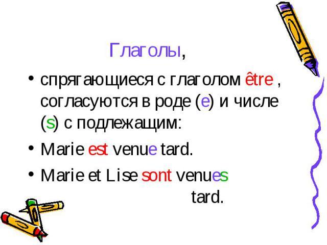 Глаголы,cпрягающиеся с глаголом être , согласуются в роде (e) и числе (s) с подлежащим: Marie est venue tard.Marie et Lise sont venues tard.