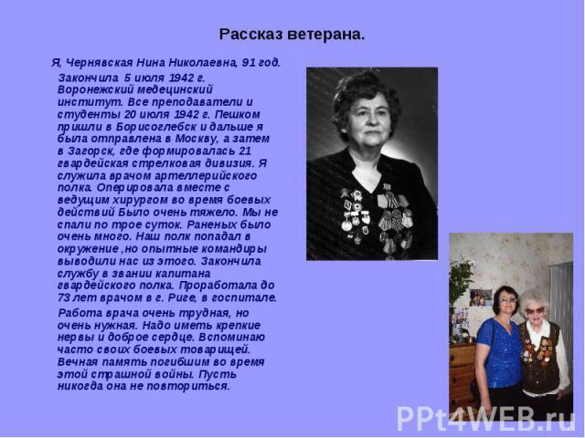 Рассказ ветерана. Я, Чернявская Нина Николаевна, 91 год. Закончила 5 июля 1942 г. Воронежский медецинский институт. Все преподаватели и студенты 20 июля 1942 г. Пешком пришли в Борисоглебск и дальше я была отправлена в Москву, а затем в Загорск, где…