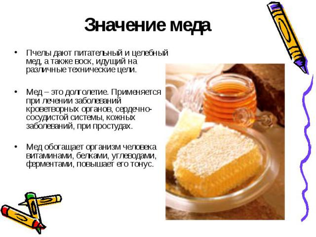 Значение медаПчелы дают питательный и целебный мед, а также воск, идущий на различные технические цели.Мед – это долголетие. Применяется при лечении заболеваний кроветворных органов, сердечно-сосудистой системы, кожных заболеваний, при простудах.Мед…