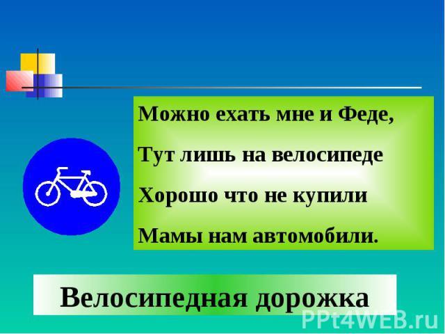 Можно ехать мне и Феде, Тут лишь на велосипеде Хорошо что не купили Мамы нам автомобили. Велосипедная дорожка