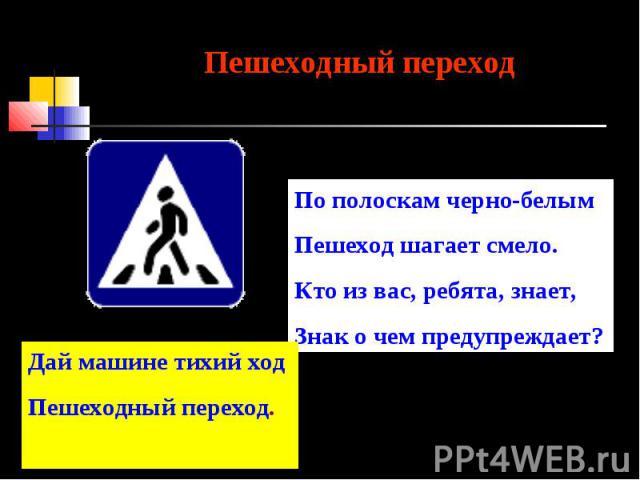 Пешеходный переходПо полоскам черно-белымПешеход шагает смело.Кто из вас, ребята, знает,Знак о чем предупреждает?Дай машине тихий ходПешеходный переход.