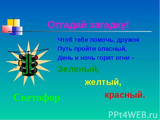 Отгадай загадку!Чтоб тебе помочь, дружок Путь пройти опасный,День и ночь горят огни – Зеленый, желтый, красный.