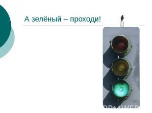 А зелёный – проходи!