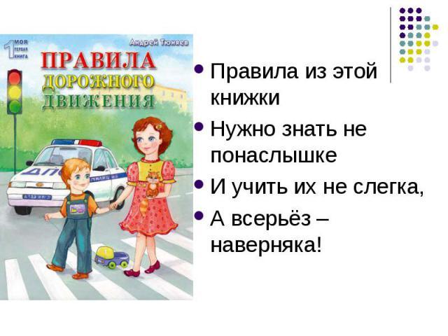 Правила из этой книжкиНужно знать не понаслышкеИ учить их не слегка,А всерьёз – наверняка!