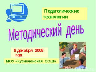 Педагогические технологииМетодический день 9 декабря 2008 год МОУ «Кузнеченская