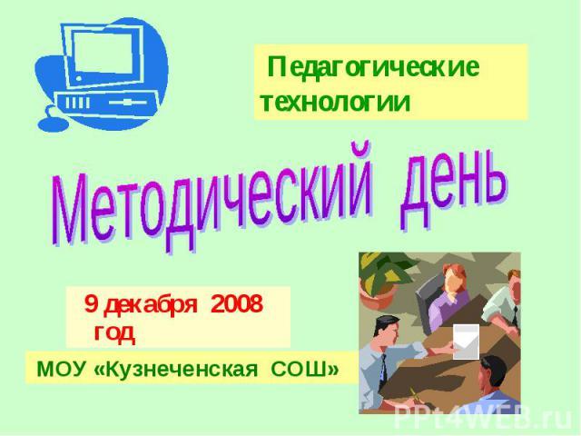 Педагогические технологииМетодический день 9 декабря 2008 год МОУ «Кузнеченская СОШ»