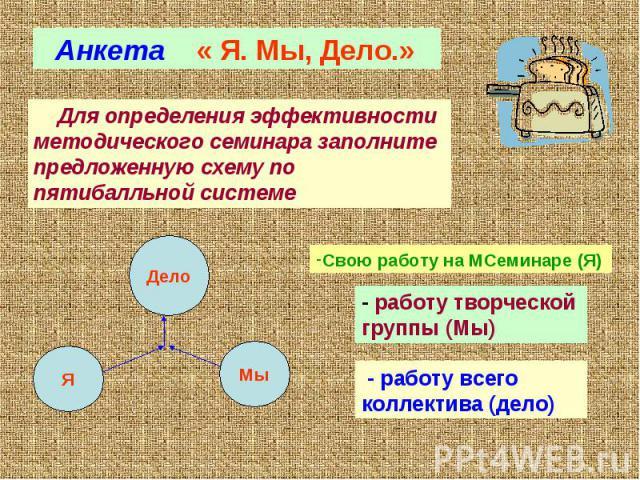 Анкета « Я. Мы, Дело.» Для определения эффективности методического семинара заполните предложенную схему по пятибалльной системе