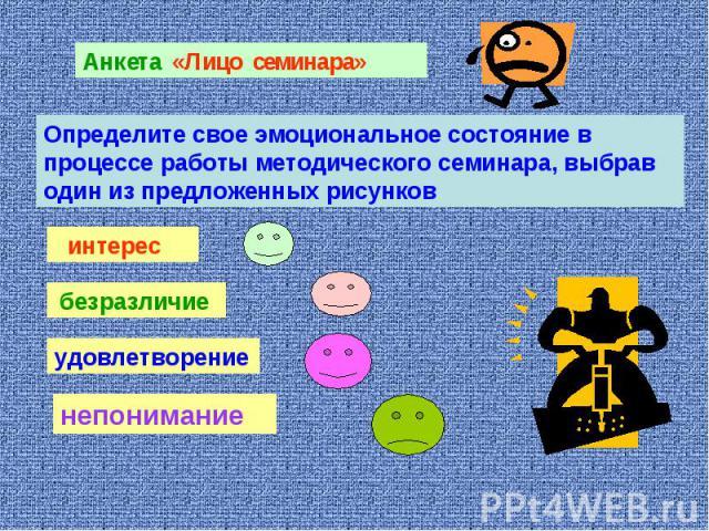 Анкета «Лицо семинара»Определите свое эмоциональное состояние в процессе работы методического семинара, выбрав один из предложенных рисунков