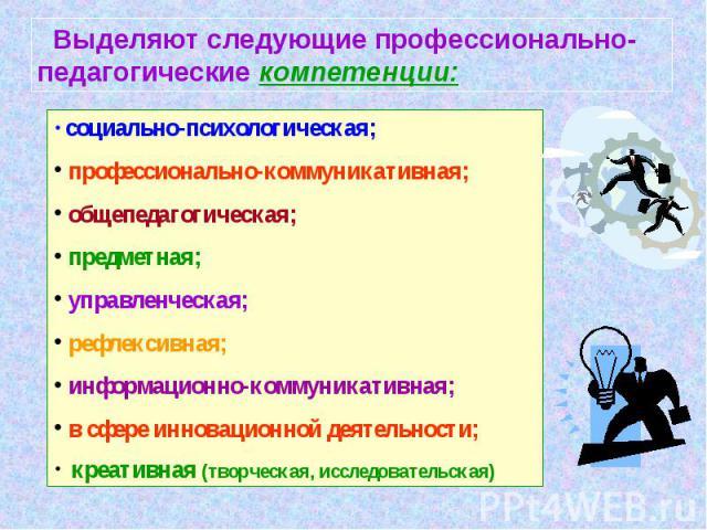 Выделяют следующие профессионально-педагогические компетенции: социально-психологическая; профессионально-коммуникативная; общепедагогическая; предметная; управленческая; рефлексивная; информационно-коммуникативная; в сфере инновационной деятельност…