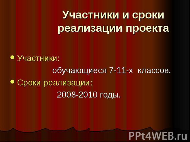 Участники и сроки реализации проектаУчастники: обучающиеся 7-11-х классов.Сроки реализации: 2008-2010 годы.