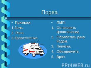 Порез.Признаки:1.Боль.2. Рана.3.Кровотечение.ПМП:Остановить кровотечение.Обработ