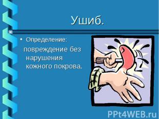 Ушиб.Определение: повреждение без нарушения кожного покрова.