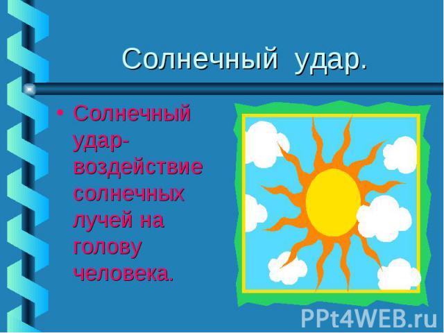 Солнечный удар.Солнечный удар-воздействие солнечных лучей на голову человека.