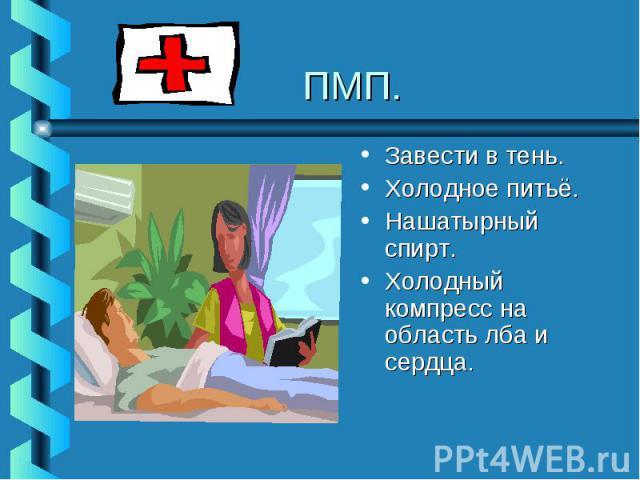 ПМП.Завести в тень.Холодное питьё.Нашатырный спирт.Холодный компресс на область лба и сердца.