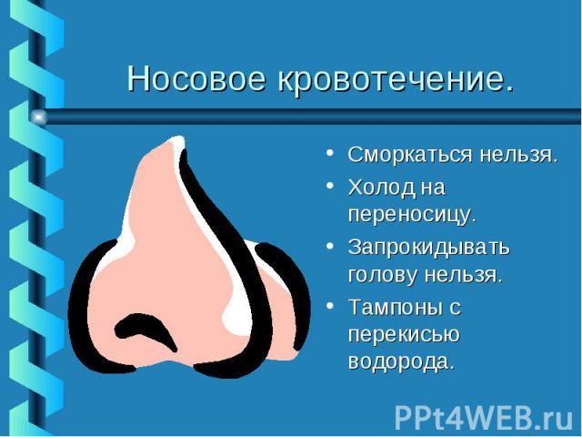 Носовое кровотечение.Сморкаться нельзя.Холод на переносицу.Запрокидывать голову нельзя.Тампоны с перекисью водорода.