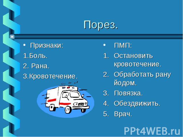 Порез.Признаки:1.Боль.2. Рана.3.Кровотечение.ПМП:Остановить кровотечение.Обработать рану йодом.Повязка.Обездвижить.Врач.