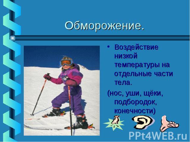 Обморожение.Воздействие низкой температуры на отдельные части тела. (нос, уши, щёки, подбородок, конечности)