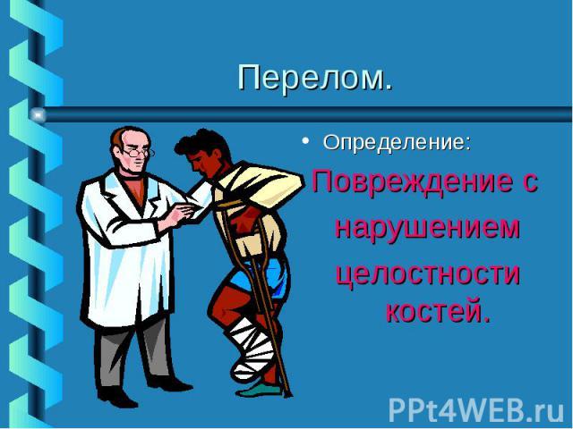 Перелом.Определение:Повреждение с нарушениемцелостности костей.