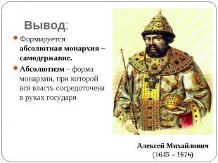 Вывод: Формируется абсолютная монархия – самодержавие.Абсолютизм – форма монархи