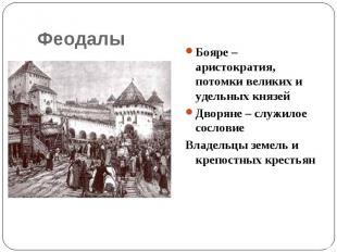 Феодалы Бояре – аристократия, потомки великих и удельных князейДворяне – служило