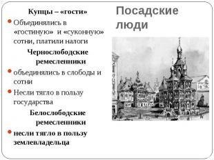 Купцы – «гости»Объединялись в «гостиную» и «суконную» сотни, платили налоги Черн