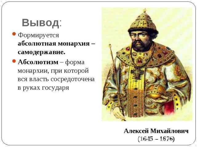 Вывод: Формируется абсолютная монархия – самодержавие.Абсолютизм – форма монархии, при которой вся власть сосредоточена в руках государяАлексей Михайлович(1645 – 1676)