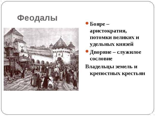 Феодалы Бояре – аристократия, потомки великих и удельных князейДворяне – служилое сословие Владельцы земель и крепостных крестьян