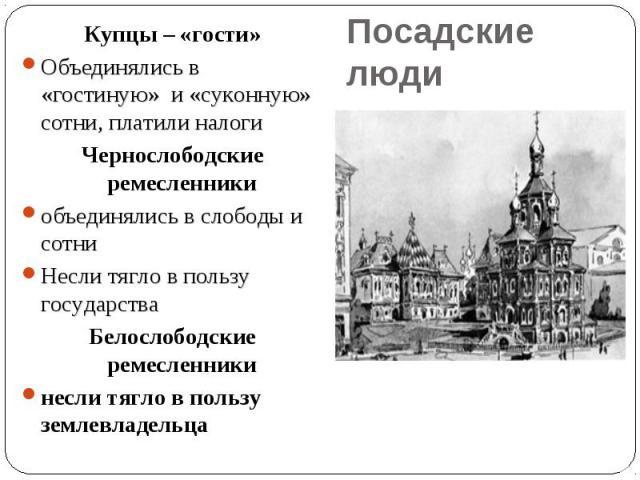 Купцы – «гости»Объединялись в «гостиную» и «суконную» сотни, платили налоги Чернослободские ремесленникиобъединялись в слободы и сотниНесли тягло в пользу государства Белослободские ремесленникинесли тягло в пользу землевладельцаПосадские люди