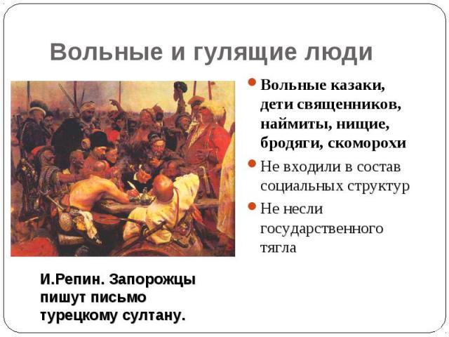 Вольные и гулящие людиВольные казаки, дети священников, наймиты, нищие, бродяги, скоморохиНе входили в состав социальных структурНе несли государственного тяглаИ.Репин. Запорожцыпишут письмотурецкому султану.