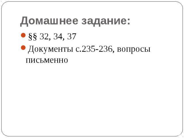 Домашнее задание:§§ 32, 34, 37Документы с.235-236, вопросы письменно