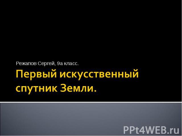 Режапов Сергей, 9а класс.Первый искусственный спутник Земли.