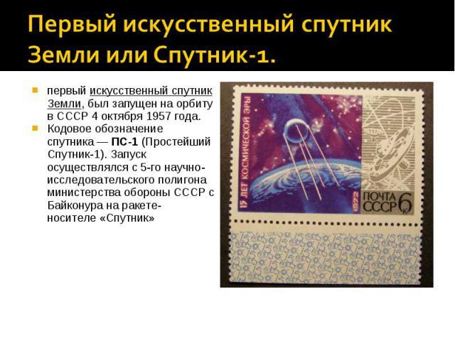Первый искусственный спутник Земли или Спутник-1.первыйискусственный спутник Земли, был запущен на орбиту вСССР4 октября1957 года.Кодовое обозначение спутника—ПС-1(Простейший Спутник-1). Запуск осуществлялся с 5-го научно-исследовательского п…