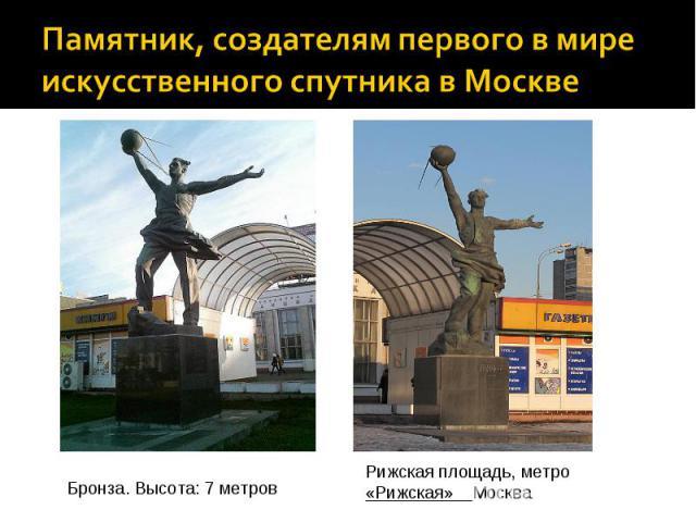 Памятник, создателям первого в мире искусственного спутника в МосквеБронза. Высота: 7 метровРижская площадь,метро «Рижская» Москва