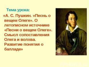 Тема урока: «А. С. Пушкин. «Песнь о вещем Олеге». О летописном источнике «Песни