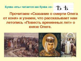 Буква «ять» читается как буква «е» Прочитаем «Сказание о смерти Олега от коня» и