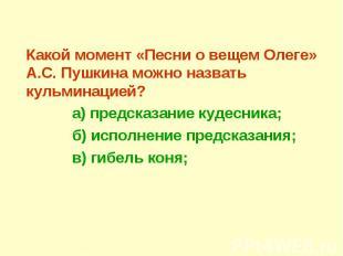 Какой момент «Песни о вещем Олеге» А.С. Пушкина можно назвать кульминацией? а) п