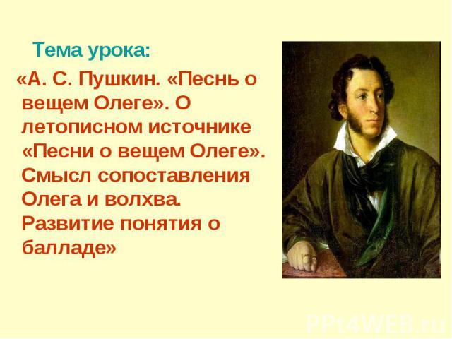 Тема урока: «А. С. Пушкин. «Песнь о вещем Олеге». О летописном источнике «Песни о вещем Олеге». Смысл сопоставления Олега и волхва. Развитие понятия о балладе»