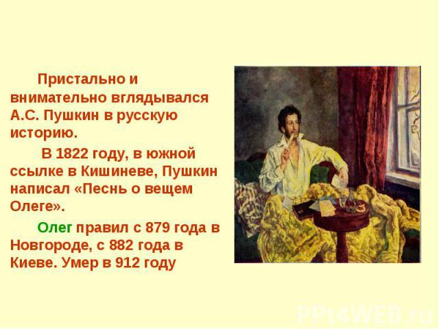 Пристально и внимательно вглядывался А.С. Пушкин в русскую историю. В 1822 году, в южной ссылке в Кишиневе, Пушкин написал «Песнь о вещем Олеге».Олег правил с 879 года в Новгороде, с 882 года в Киеве. Умер в 912 году