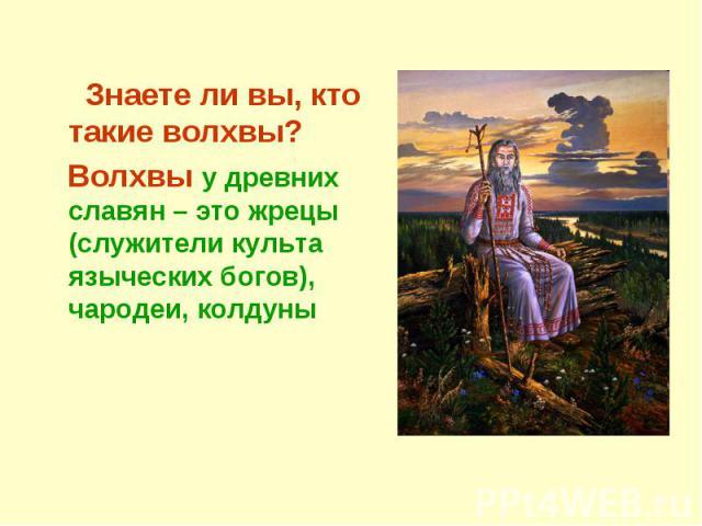 Знаете ли вы, кто такие волхвы? Волхвы у древних славян – это жрецы (служители культа языческих богов), чародеи, колдуны