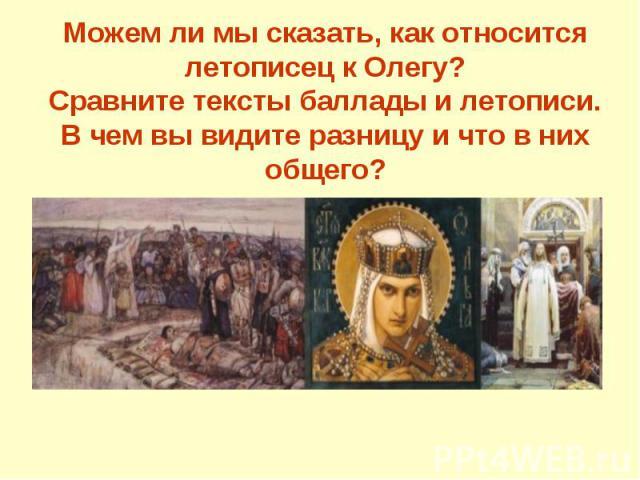 Можем ли мы сказать, как относится летописец к Олегу?Сравните тексты баллады и летописи. В чем вы видите разницу и что в них общего?