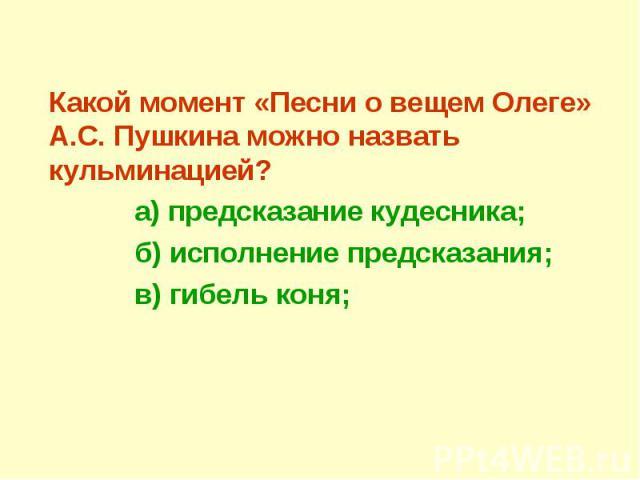 Какой момент «Песни о вещем Олеге» А.С. Пушкина можно назвать кульминацией? а) предсказание кудесника; б) исполнение предсказания; в) гибель коня;