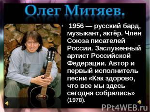 Олег Митяев. 1956 — русский бард, музыкант, актёр. Член Союза писателей России.