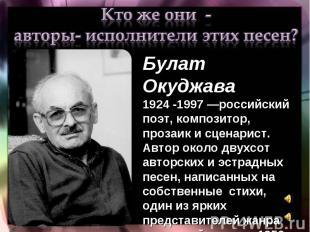Кто же они - авторы- исполнители этих песен?Булат Окуджава 1924 -1997 —российски