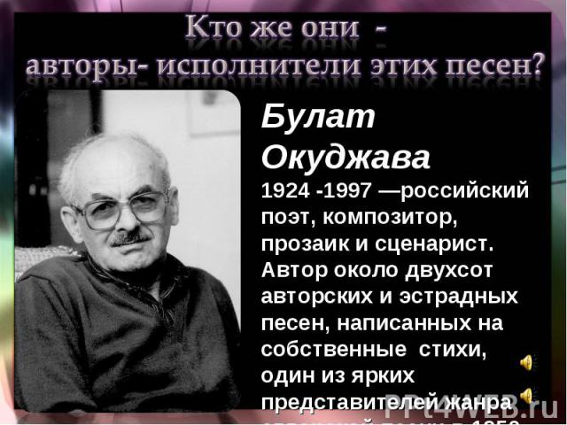 Кто же они - авторы- исполнители этих песен?Булат Окуджава 1924 -1997 —российский поэт, композитор, прозаик и сценарист. Автор около двухсот авторских и эстрадных песен, написанных на собственные стихи, один из ярких представителей жанра авторской п…